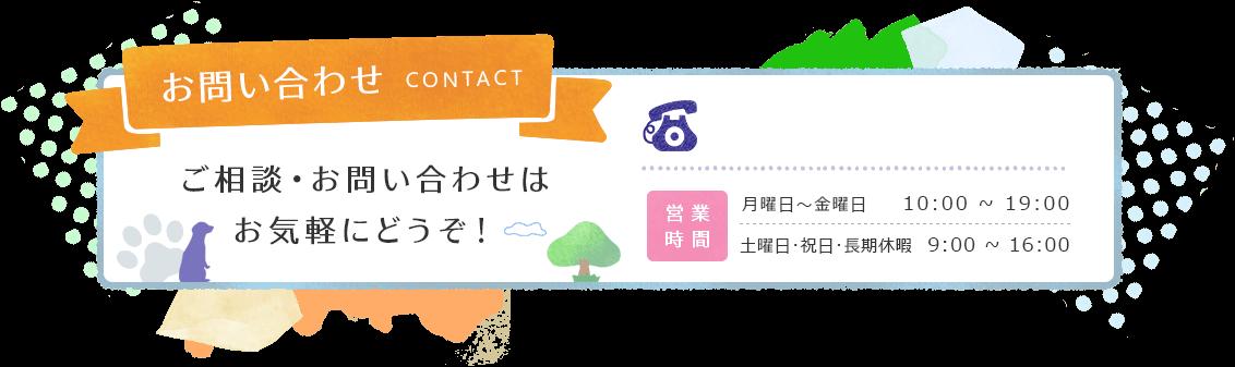 お問い合わせ CONTACT ご相談・お問い合わせはお気軽にどうぞ! 営業時間 月曜日~金曜日 10:00~19:00 土曜日・長期休暇 10:00~16:00